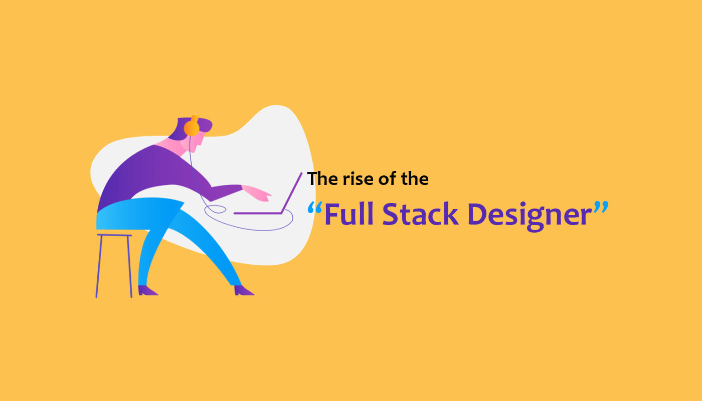 "THE RISE OF THE ""FULL STACK DESIGNER"""